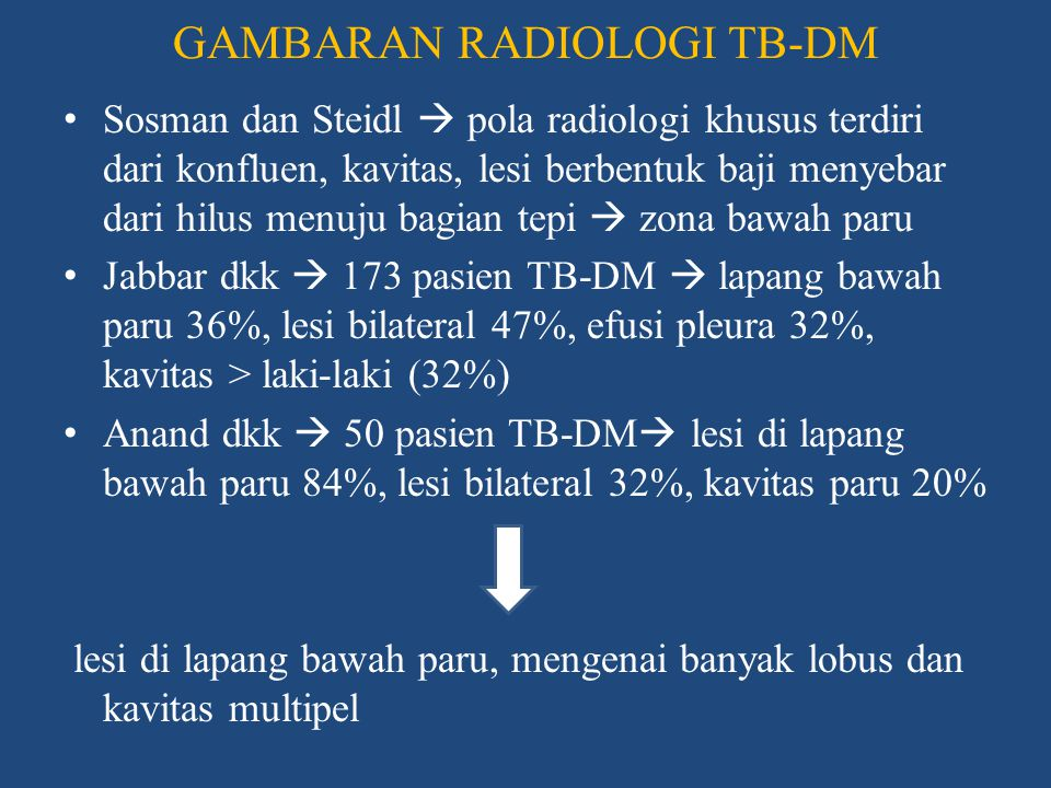 DERAJAT KEPARAHAN TB-DM & HASIL PENGOBATAN • DM  beban awal mikobakteri tinggi  waktu konversi sputum lebih lama  tingkat kekambuhan • Pasien TB-DM membutuhkan waktu lebih lama untuk konversi sputum  kecepatan konversi tidak jauh berbeda, yaitu antara 2-3 bulan • TB  DM : derajat keparahan penyakit yang lebih buruk, lesi paru lebih banyak, dan perubahan paru yg lebih besar saat penyembuhan • DM  TB : kadar gula yang lebih tinggi, kemungkinan besar untuk terjadi koma dan mikroangiopati, gagal pengobatan dan kematian