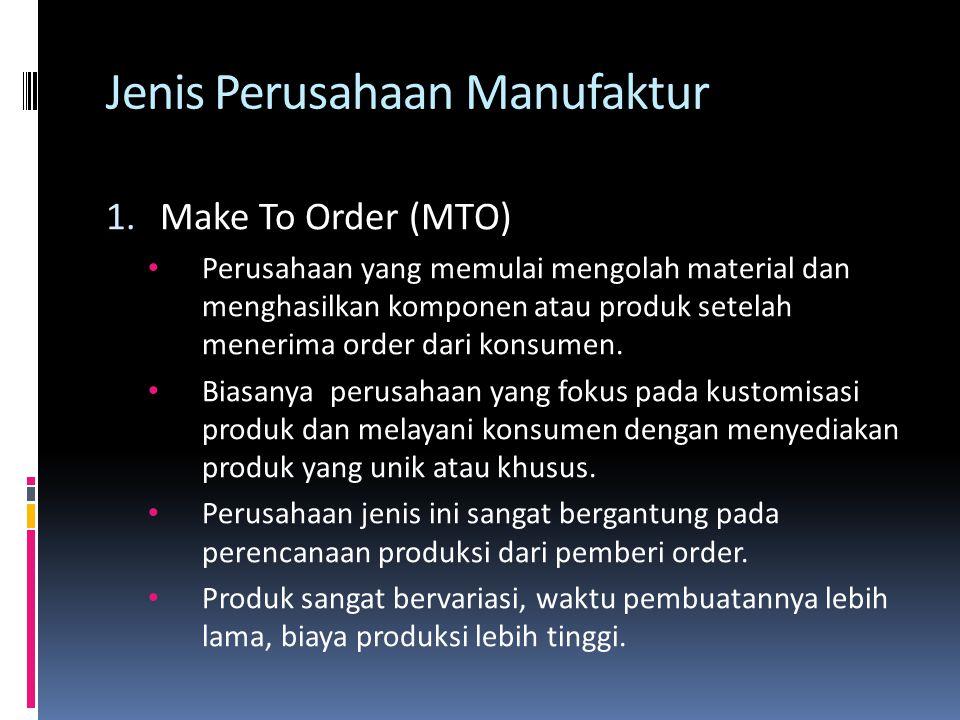 Jenis Perusahaan Manufaktur 1.Make To Order (MTO) • Perusahaan yang memulai mengolah material dan menghasilkan komponen atau produk setelah menerima order dari konsumen.