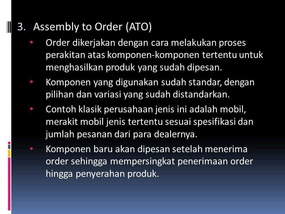 3.Assembly to Order (ATO) • Order dikerjakan dengan cara melakukan proses perakitan atas komponen-komponen tertentu untuk menghasilkan produk yang sudah dipesan.