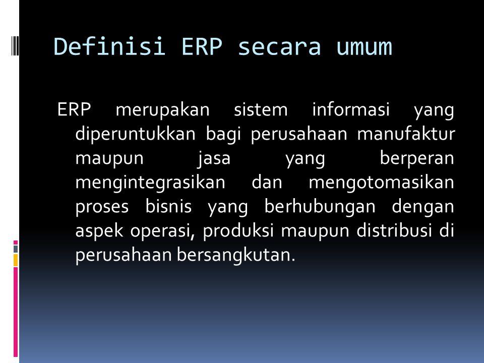 Definisi ERP secara umum ERP merupakan sistem informasi yang diperuntukkan bagi perusahaan manufaktur maupun jasa yang berperan mengintegrasikan dan mengotomasikan proses bisnis yang berhubungan dengan aspek operasi, produksi maupun distribusi di perusahaan bersangkutan.