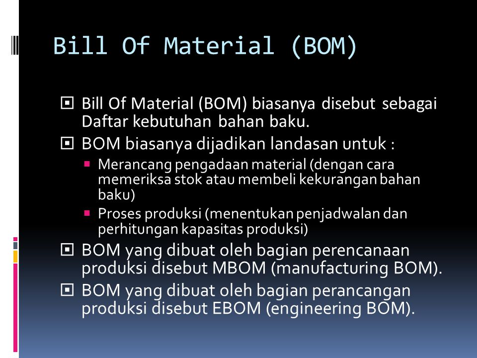 Bill Of Material (BOM)  Bill Of Material (BOM) biasanya disebut sebagai Daftar kebutuhan bahan baku.