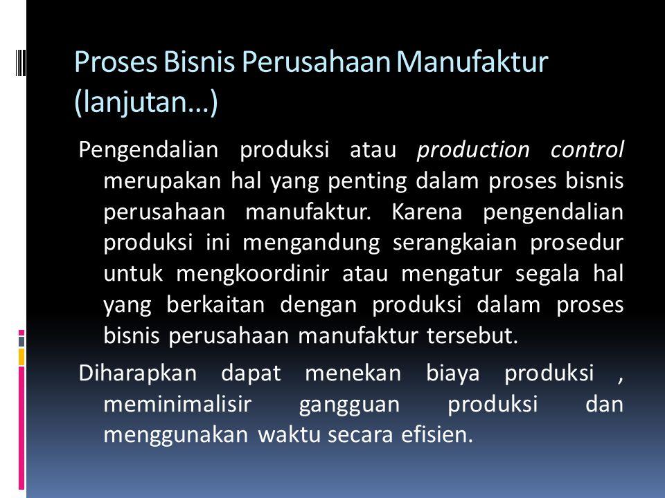 Proses Bisnis Perusahaan Manufaktur (lanjutan…) Pada umumnya, proses bisnis perusahaan manufaktur membutuhkan 4 tahap pengendalian saat perusahaan tersebut melakukan aktifitas atau proses produksi.