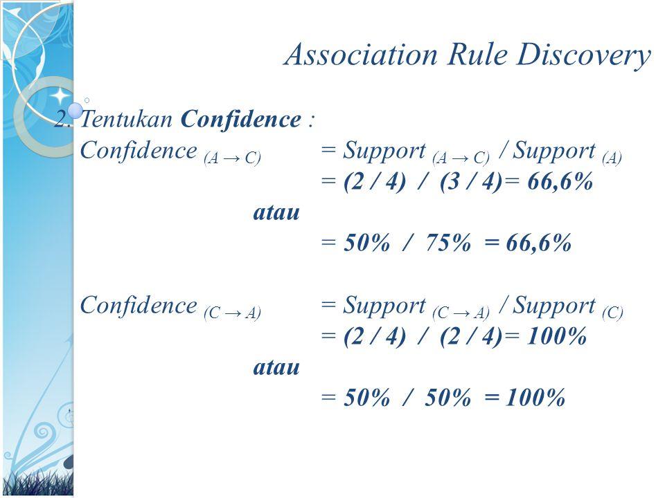 Association Rule Discovery 2.Tentukan Confidence : Confidence (A → C) = Support (A → C) / Support (A) = (2 / 4) / (3 / 4)= 66,6% atau = 50% / 75% = 66