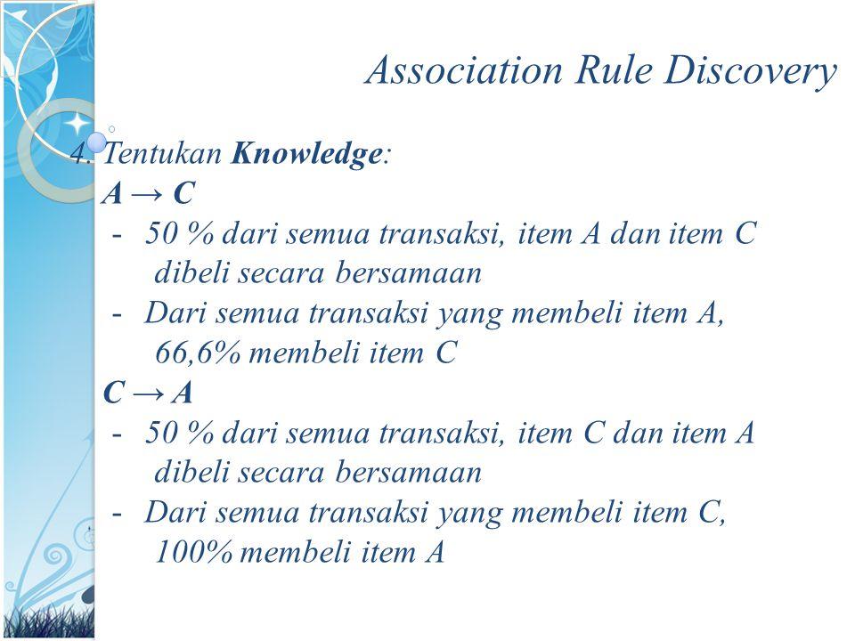 Association Rule Discovery 4.Tentukan Knowledge: A → C -50 % dari semua transaksi, item A dan item C dibeli secara bersamaan -Dari semua transaksi yang membeli item A, 66,6% membeli item C C → A -50 % dari semua transaksi, item C dan item A dibeli secara bersamaan -Dari semua transaksi yang membeli item C, 100% membeli item A