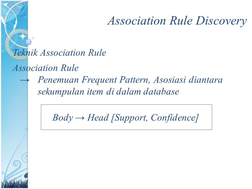 Association Rule Discovery Teknik Association Rule Association Rule →Penemuan Frequent Pattern, Asosiasi diantara sekumpulan item di dalam database Body → Head [Support, Confidence]