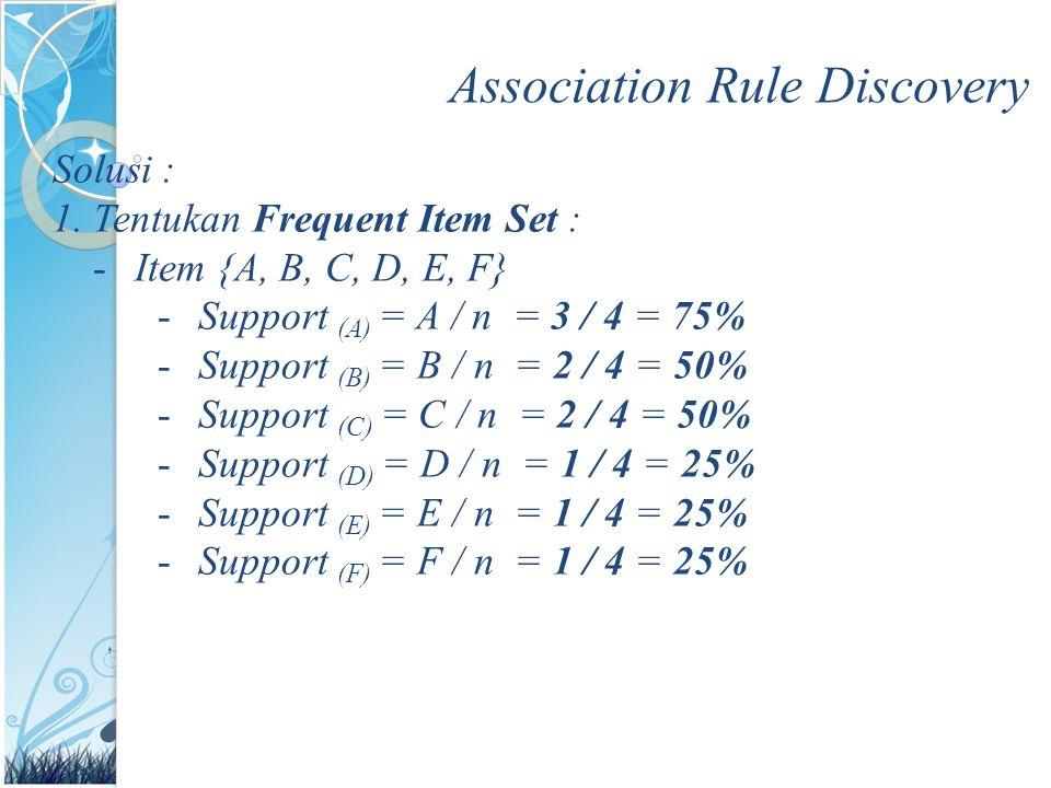 Association Rule Discovery Solusi : 1.Tentukan Frequent Item Set : -Item {A, B, C, D, E, F} -Support (A) = A / n = 3 / 4 = 75% -Support (B) = B / n =