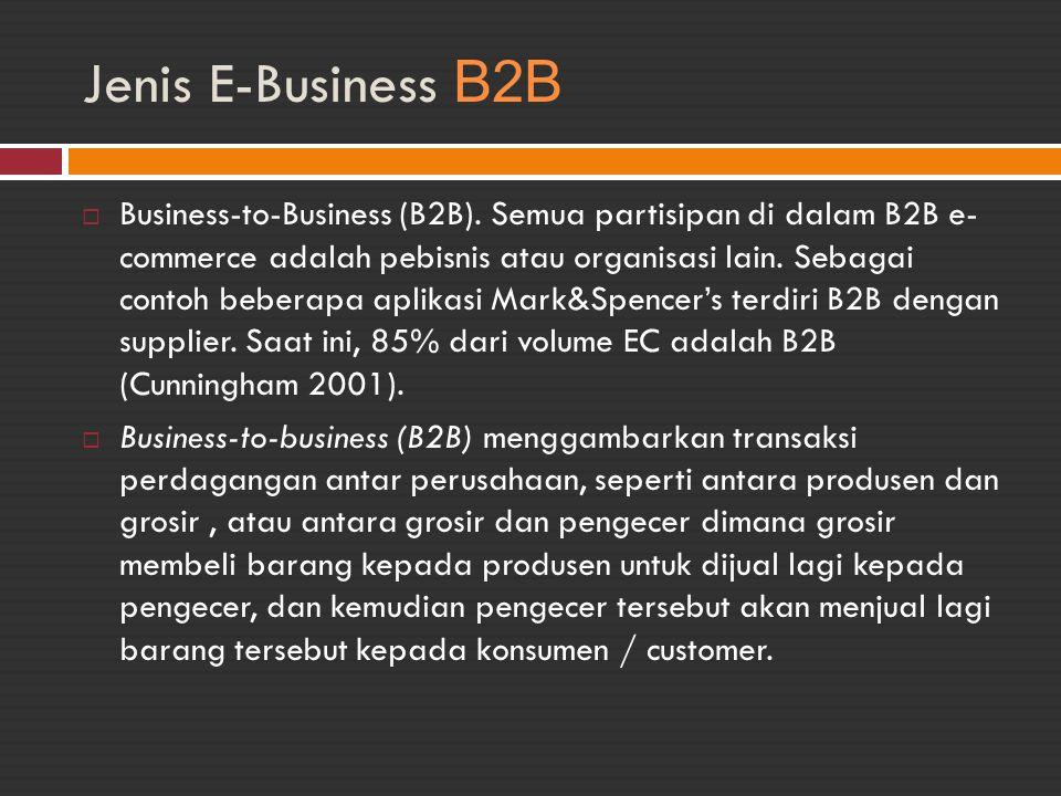 Jenis E-Business B2B  Business-to-Business (B2B). Semua partisipan di dalam B2B e- commerce adalah pebisnis atau organisasi lain. Sebagai contoh bebe