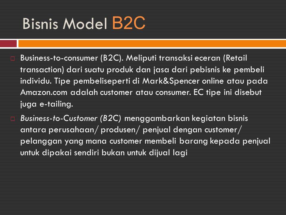 Bisnis Model B2C  Business-to-consumer (B2C). Meliputi transaksi eceran (Retail transaction) dari suatu produk dan jasa dari pebisnis ke pembeli indi