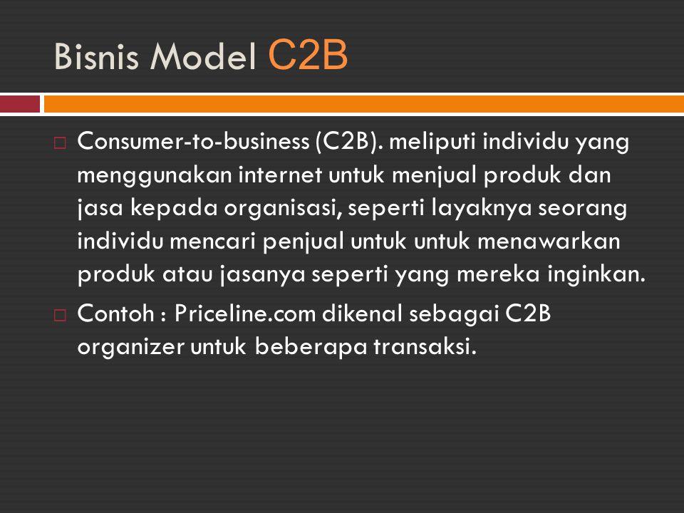 Bisnis Model C2B  Consumer-to-business (C2B). meliputi individu yang menggunakan internet untuk menjual produk dan jasa kepada organisasi, seperti la