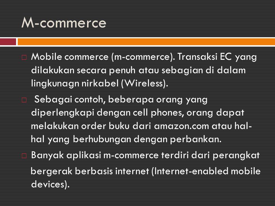 M-commerce  Mobile commerce (m-commerce). Transaksi EC yang dilakukan secara penuh atau sebagian di dalam lingkunagn nirkabel (Wireless).  Sebagai c