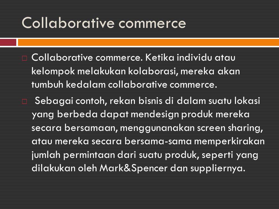 Collaborative commerce  Collaborative commerce. Ketika individu atau kelompok melakukan kolaborasi, mereka akan tumbuh kedalam collaborative commerce