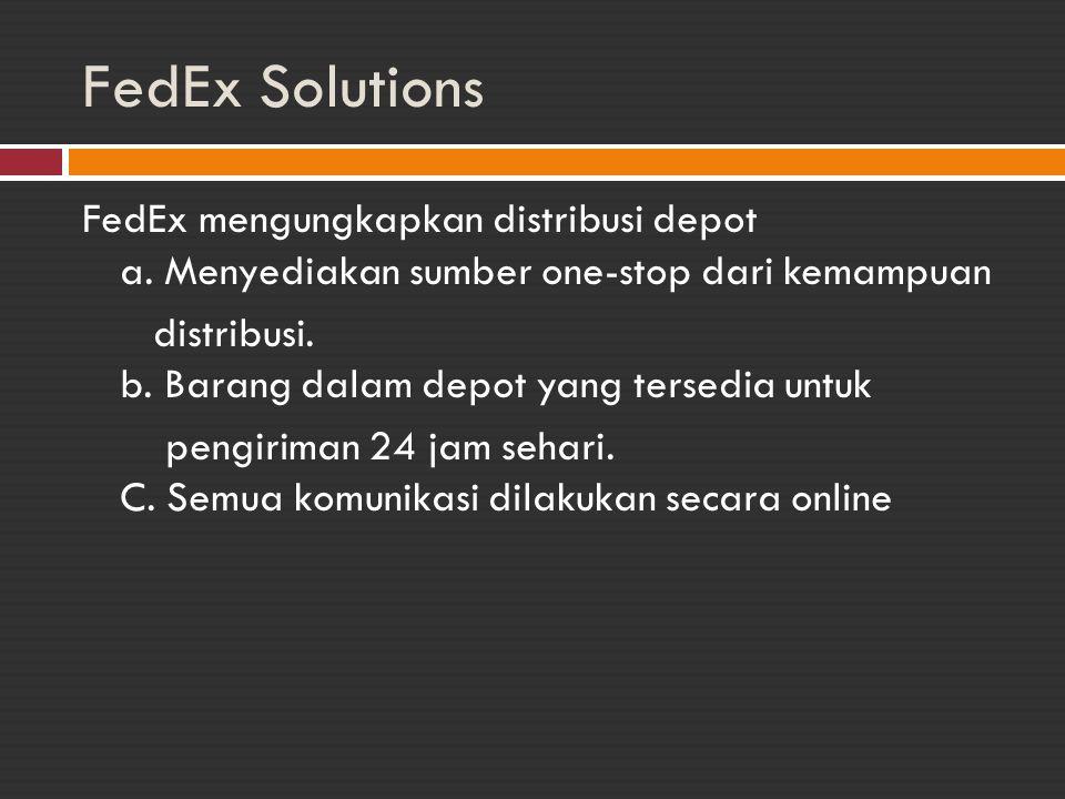 FedEx Solutions FedEx mengungkapkan distribusi depot a. Menyediakan sumber one-stop dari kemampuan distribusi. b. Barang dalam depot yang tersedia unt