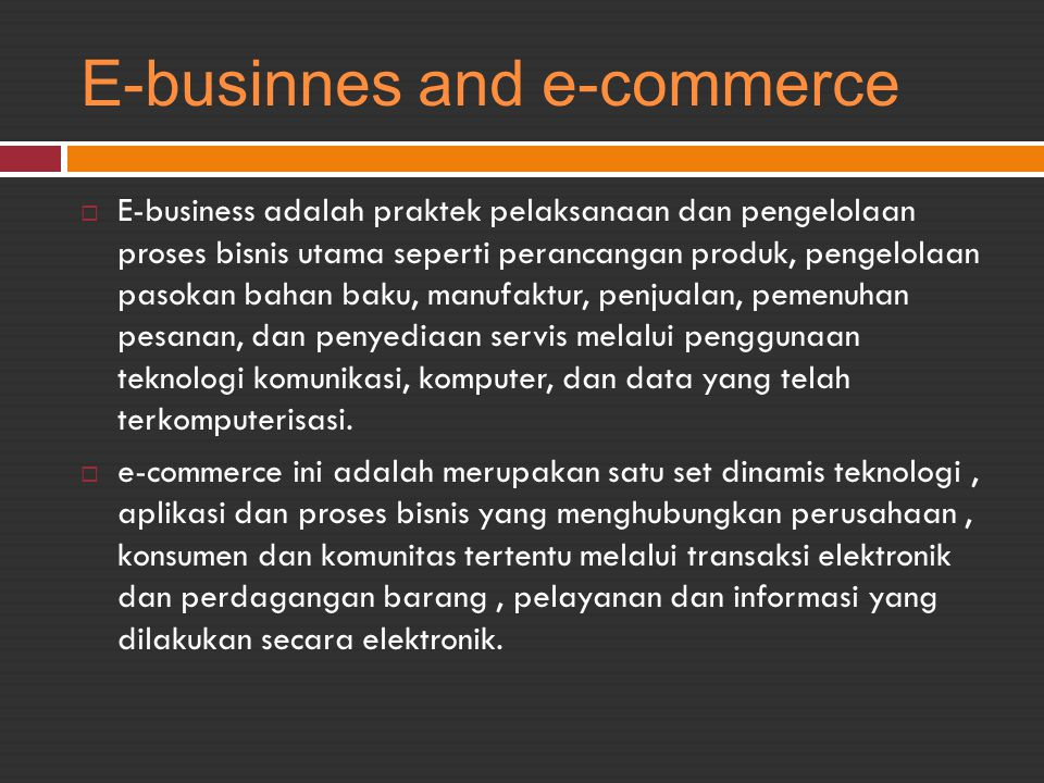 E-businnes and e-commerce  E-business adalah praktek pelaksanaan dan pengelolaan proses bisnis utama seperti perancangan produk, pengelolaan pasokan