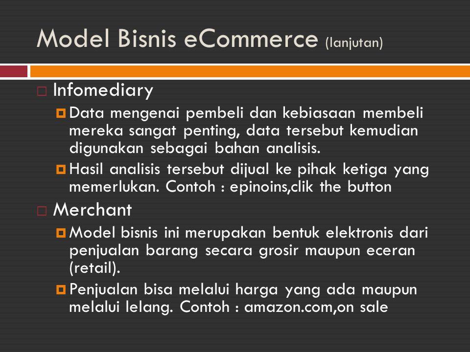Model Bisnis eCommerce (lanjutan)  Manufacturer  Perusahaan brick and mortar, yang sudah mempunyai basis industri sendiri, membuat web untuk beberapa tujuan :  Memperpendek rantai distribusi produk dengan akses langsung ke pemakai dan Meningkatkan pelayanan dan mengetahui kebutuhan pelangan secara langsung.