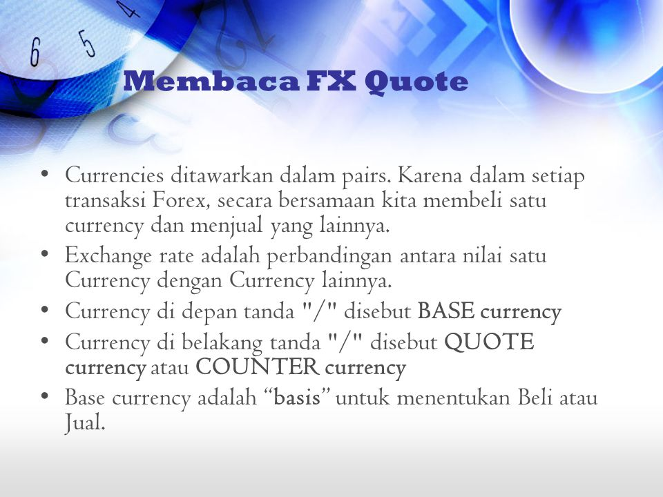 Membaca FX Quote •Currencies ditawarkan dalam pairs. Karena dalam setiap transaksi Forex, secara bersamaan kita membeli satu currency dan menjual yang