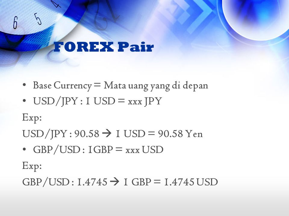 FOREX Pair •Base Currency = Mata uang yang di depan •USD/JPY : 1 USD = xxx JPY Exp: USD/JPY : 90.58  1 USD = 90.58 Yen •GBP/USD : 1GBP = xxx USD Exp: