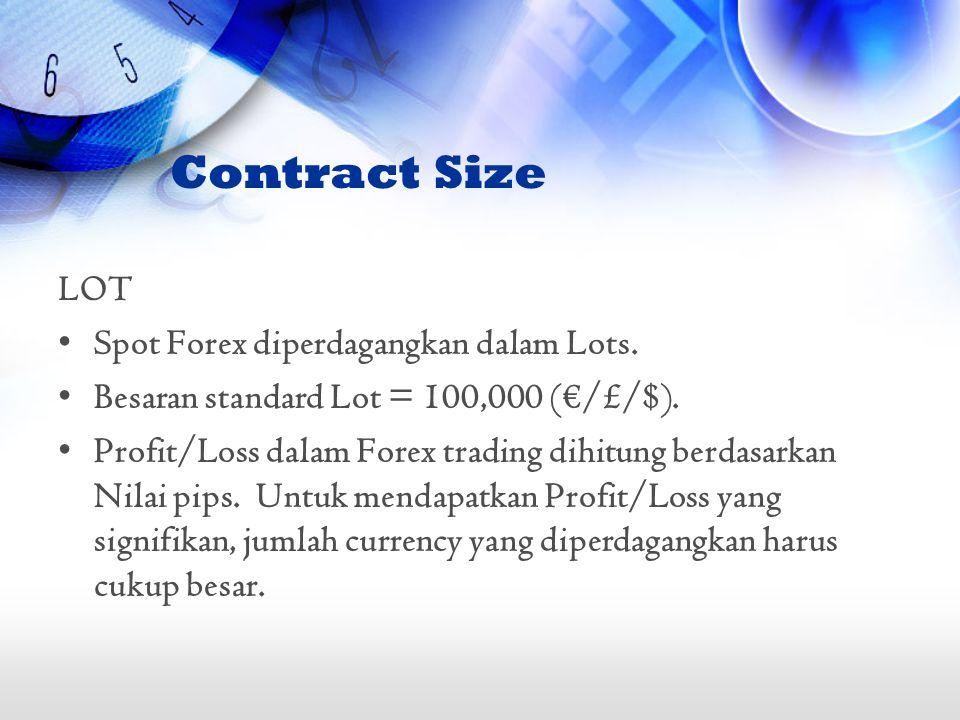 LOT •Spot Forex diperdagangkan dalam Lots. •Besaran standard Lot = 100,000 (€/£/$). •Profit/Loss dalam Forex trading dihitung berdasarkan Nilai pips.