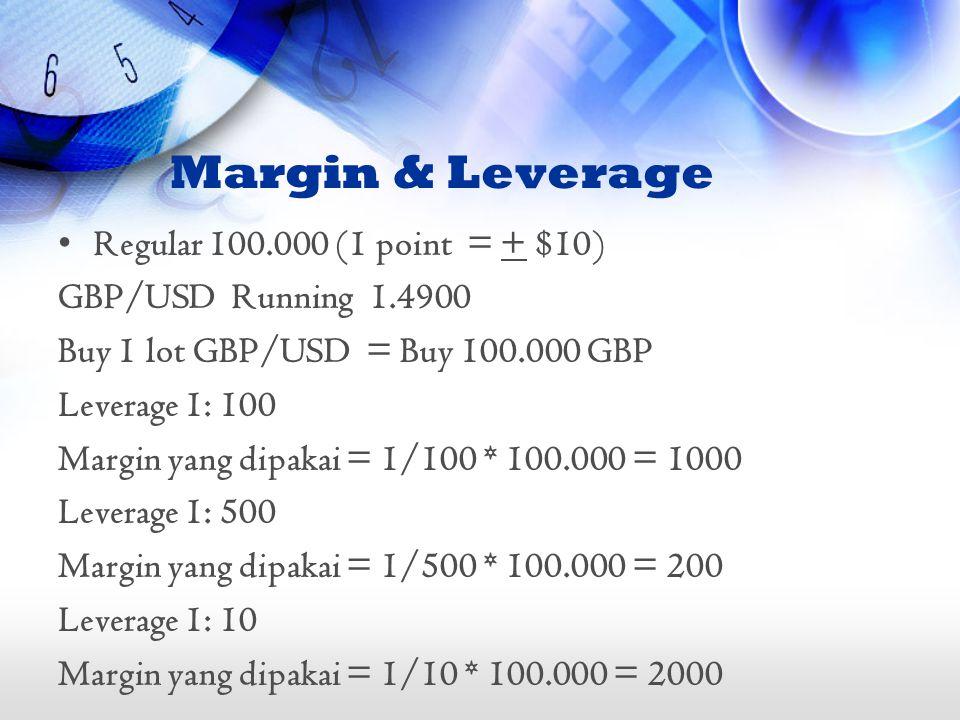 Margin & Leverage •Regular 100.000 (1 point = + $10) GBP/USD Running 1.4900 Buy 1 lot GBP/USD = Buy 100.000 GBP Leverage 1: 100 Margin yang dipakai =