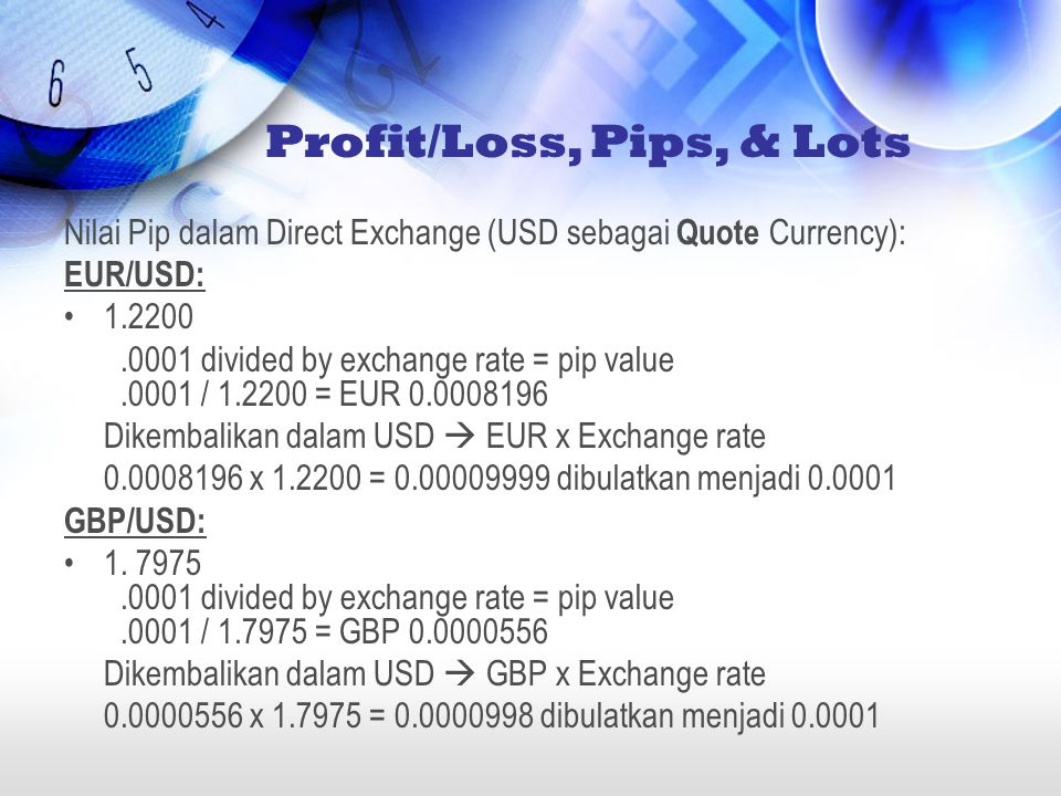 Nilai Pip dalam Direct Exchange (USD sebagai Quote Currency): EUR/USD: •1.2200.0001 divided by exchange rate = pip value.0001 / 1.2200 = EUR 0.0008196