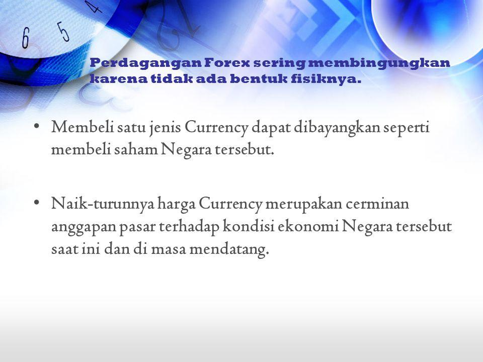 •Membeli satu jenis Currency dapat dibayangkan seperti membeli saham Negara tersebut. •Naik-turunnya harga Currency merupakan cerminan anggapan pasar