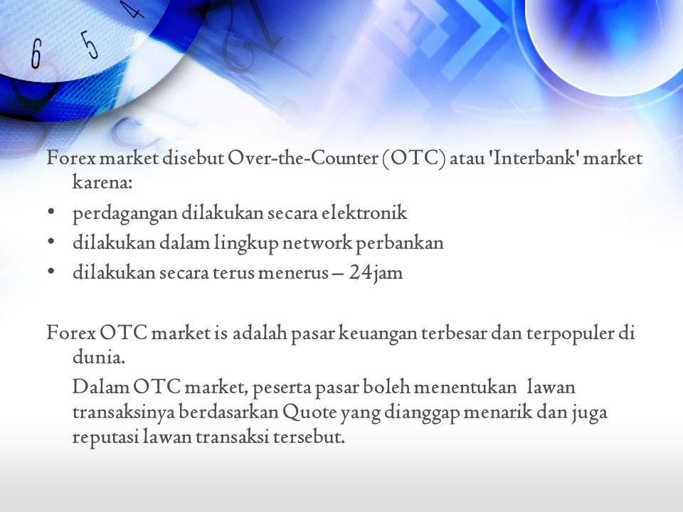 Forex market disebut Over-the-Counter (OTC) atau 'Interbank' market karena: •perdagangan dilakukan secara elektronik •dilakukan dalam lingkup network