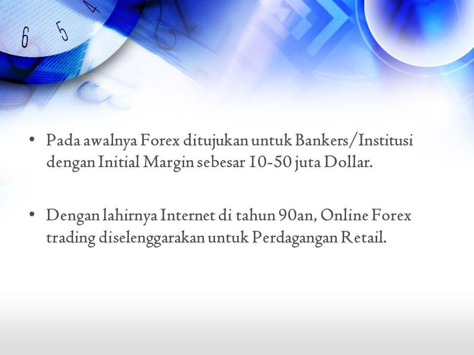 •Pada awalnya Forex ditujukan untuk Bankers/Institusi dengan Initial Margin sebesar 10-50 juta Dollar. •Dengan lahirnya Internet di tahun 90an, Online