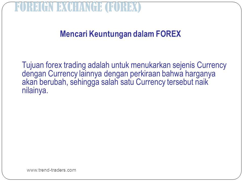 FOREIGN EXCHANGE (FOREX) www.trend-traders.com Mencari Keuntungan dalam FOREX Tujuan forex trading adalah untuk menukarkan sejenis Currency dengan Currency lainnya dengan perkiraan bahwa harganya akan berubah, sehingga salah satu Currency tersebut naik nilainya.
