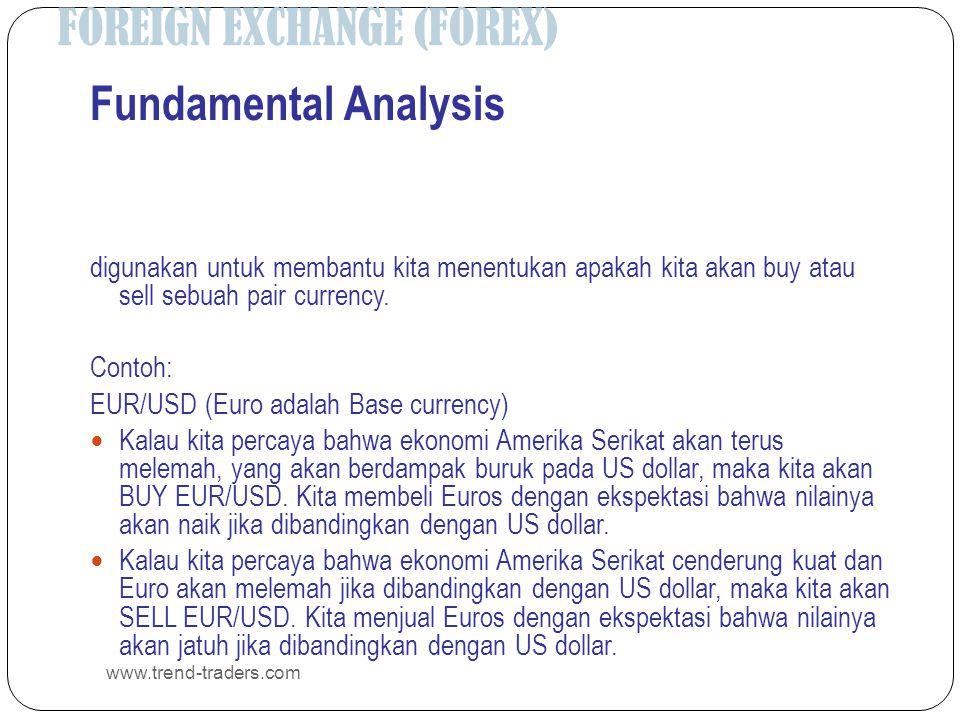 FOREIGN EXCHANGE (FOREX) www.trend-traders.com Fundamental Analysis digunakan untuk membantu kita menentukan apakah kita akan buy atau sell sebuah pai