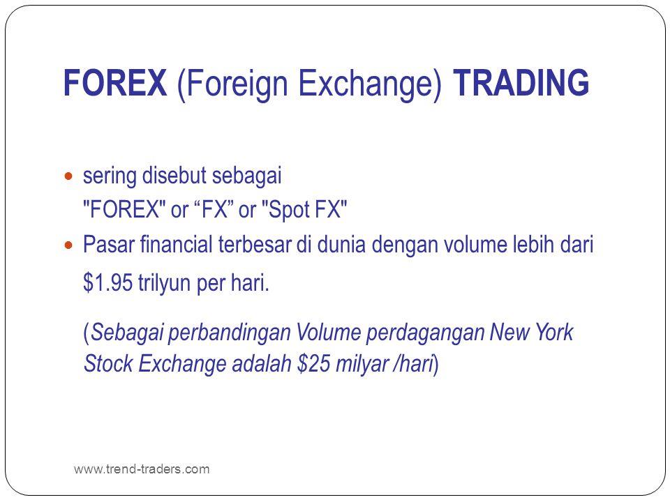 www.trend-traders.com FOREX (Foreign Exchange) TRADING  sering disebut sebagai FOREX or FX or Spot FX  Pasar financial terbesar di dunia dengan volume lebih dari $1.95 trilyun per hari.