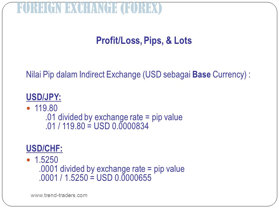 FOREIGN EXCHANGE (FOREX) www.trend-traders.com Profit/Loss, Pips, & Lots Nilai Pip dalam Indirect Exchange (USD sebagai Base Currency) : USD/JPY:  11