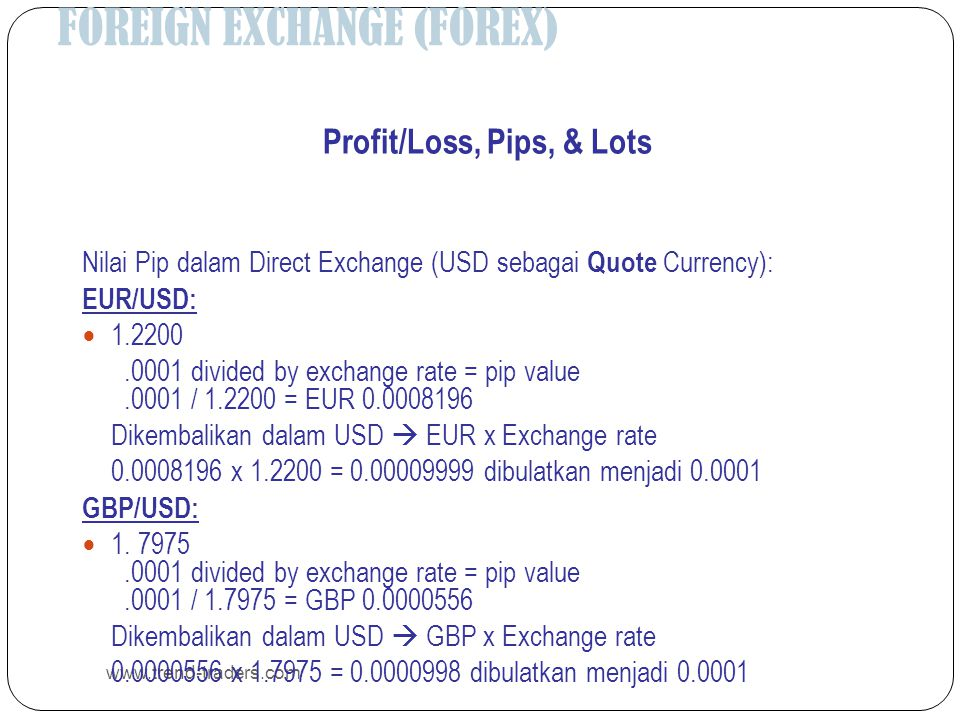 FOREIGN EXCHANGE (FOREX) www.trend-traders.com Profit/Loss, Pips, & Lots Nilai Pip dalam Direct Exchange (USD sebagai Quote Currency): EUR/USD:  1.2200.0001 divided by exchange rate = pip value.0001 / 1.2200 = EUR 0.0008196 Dikembalikan dalam USD  EUR x Exchange rate 0.0008196 x 1.2200 = 0.00009999 dibulatkan menjadi 0.0001 GBP/USD:  1.