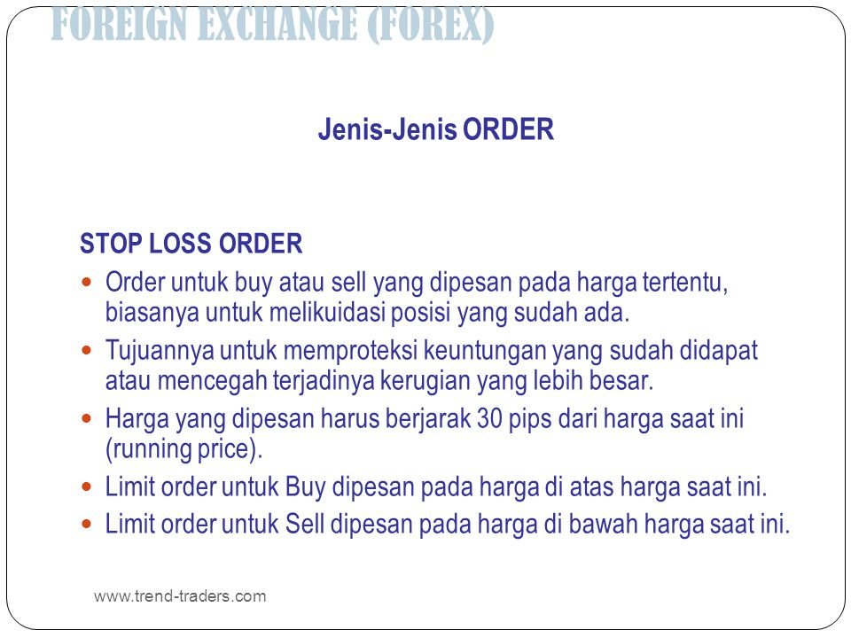 FOREIGN EXCHANGE (FOREX) www.trend-traders.com Jenis-Jenis ORDER STOP LOSS ORDER  Order untuk buy atau sell yang dipesan pada harga tertentu, biasanya untuk melikuidasi posisi yang sudah ada.