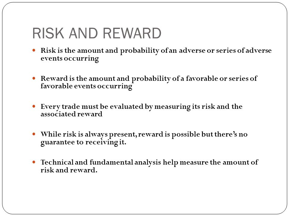RISK AND REWARD  Risk is the amount and probability of an adverse or series of adverse events occurring  Reward is the amount and probability of a favorable or series of favorable events occurring  Every trade must be evaluated by measuring its risk and the associated reward  While risk is always present, reward is possible but there's no guarantee to receiving it.