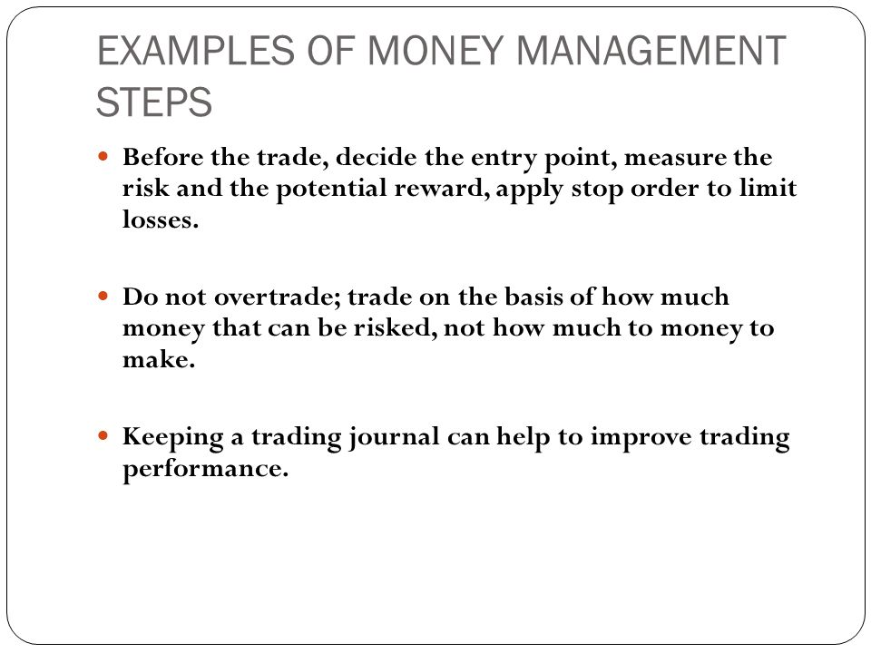 EXAMPLES OF MONEY MANAGEMENT STEPS  Before the trade, decide the entry point, measure the risk and the potential reward, apply stop order to limit losses.