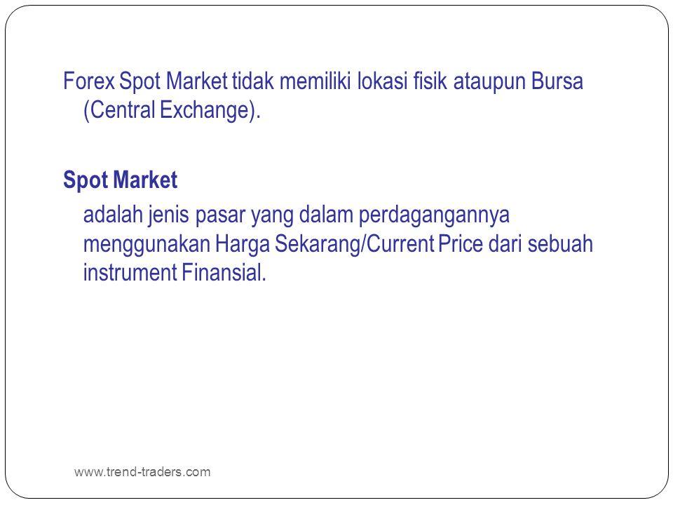 www.trend-traders.com Forex Spot Market tidak memiliki lokasi fisik ataupun Bursa (Central Exchange). Spot Market adalah jenis pasar yang dalam perdag