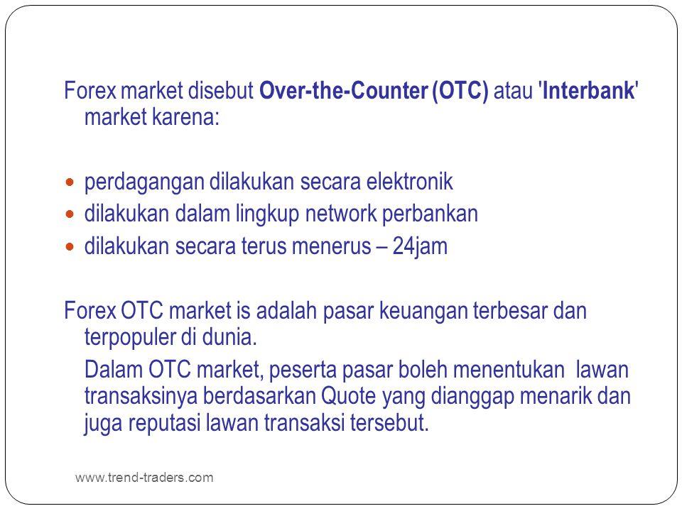 www.trend-traders.com Forex market disebut Over-the-Counter (OTC) atau ' Interbank ' market karena:  perdagangan dilakukan secara elektronik  dilaku