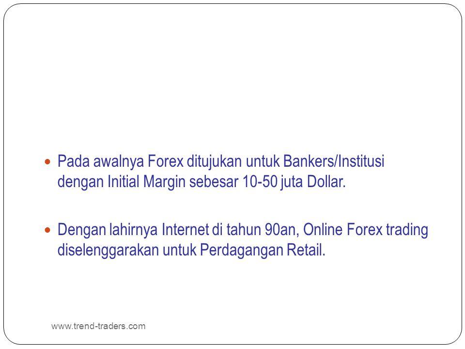 www.trend-traders.com  Pada awalnya Forex ditujukan untuk Bankers/Institusi dengan Initial Margin sebesar 10-50 juta Dollar.  Dengan lahirnya Intern