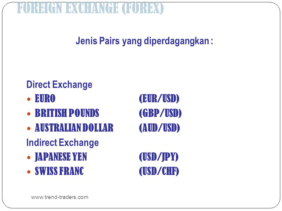 FOREIGN EXCHANGE (FOREX) www.trend-traders.com Jenis Pairs yang diperdagangkan : Direct Exchange  EURO (EUR/USD)  BRITISH POUNDS (GBP/USD)  AUSTRAL