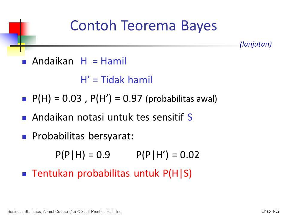 Business Statistics, A First Course (4e) © 2006 Prentice-Hall, Inc. Chap 4-32  Andaikan H = Hamil H' = Tidak hamil  P(H) = 0.03, P(H') = 0.97 (proba