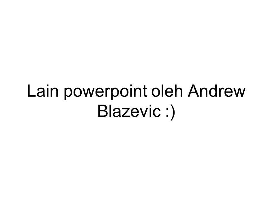 Lain powerpoint oleh Andrew Blazevic :)