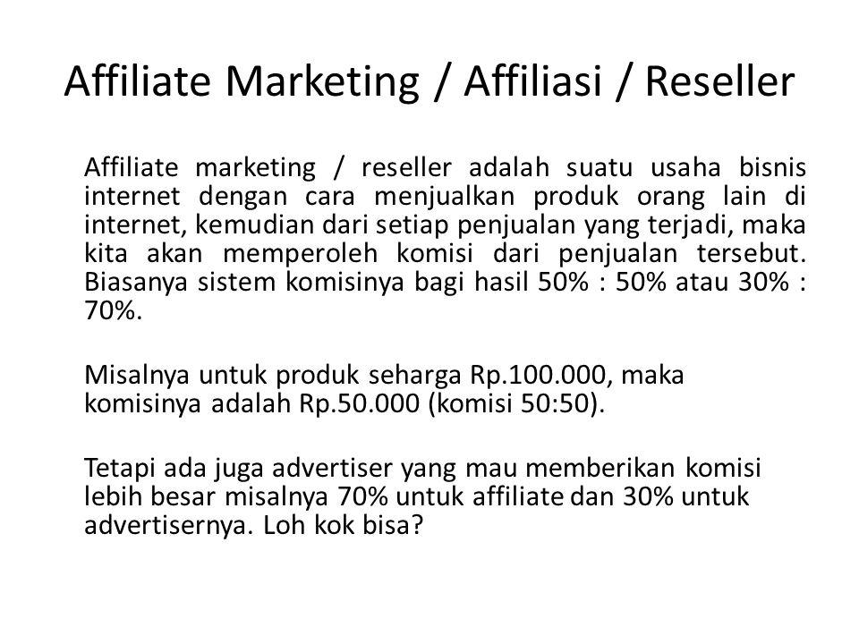 Affiliate Marketing / Affiliasi / Reseller Affiliate marketing / reseller adalah suatu usaha bisnis internet dengan cara menjualkan produk orang lain di internet, kemudian dari setiap penjualan yang terjadi, maka kita akan memperoleh komisi dari penjualan tersebut.