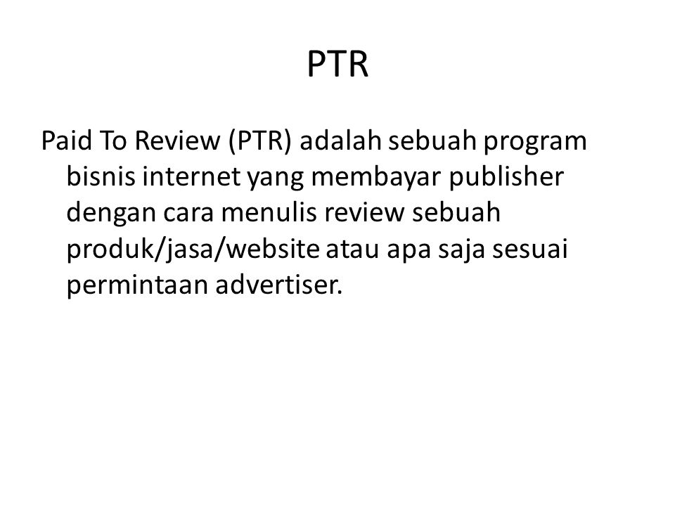 PTR Paid To Review (PTR) adalah sebuah program bisnis internet yang membayar publisher dengan cara menulis review sebuah produk/jasa/website atau apa saja sesuai permintaan advertiser.