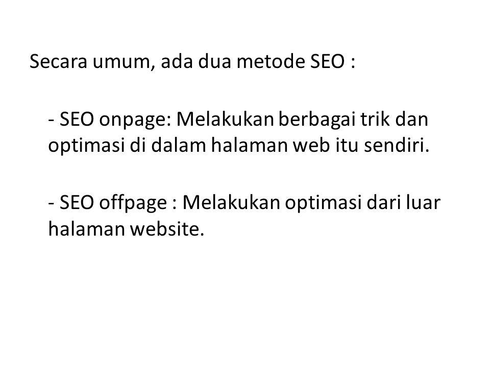 Secara umum, ada dua metode SEO : - SEO onpage: Melakukan berbagai trik dan optimasi di dalam halaman web itu sendiri. - SEO offpage : Melakukan optim