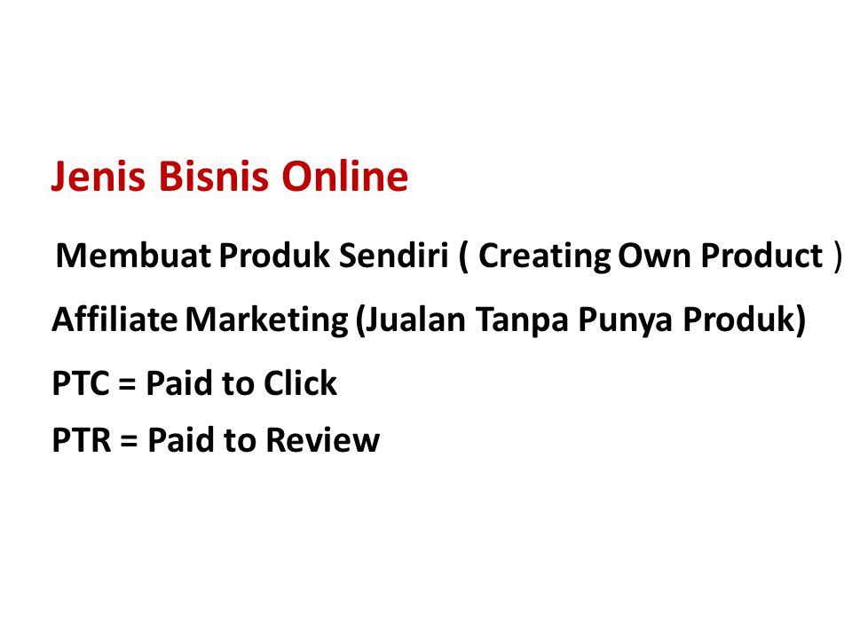 Jenis Bisnis Online Membuat Produk Sendiri ( Creating Own Product ) Affiliate Marketing (Jualan Tanpa Punya Produk) PTC = Paid to Click PTR = Paid to Review