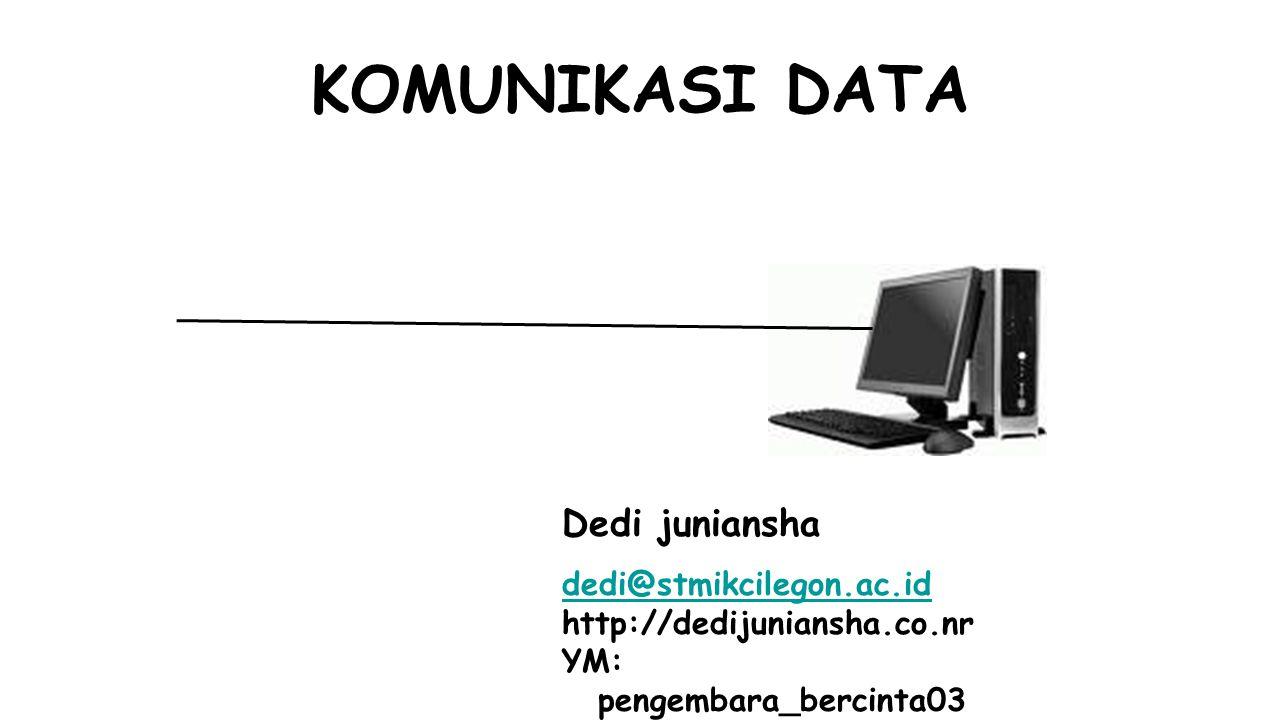 KOMUNIKASI DATA Dedi juniansha dedi@stmikcilegon.ac.id http://dedijuniansha.co.nr YM: pengembara_bercinta03