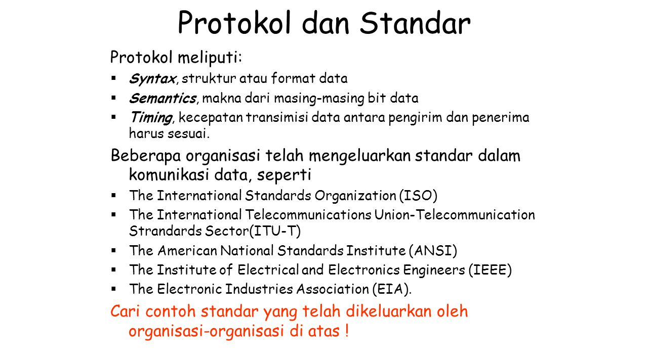 Protokol dan Standar Protokol meliputi:  Syntax, struktur atau format data  Semantics, makna dari masing-masing bit data  Timing, kecepatan transim