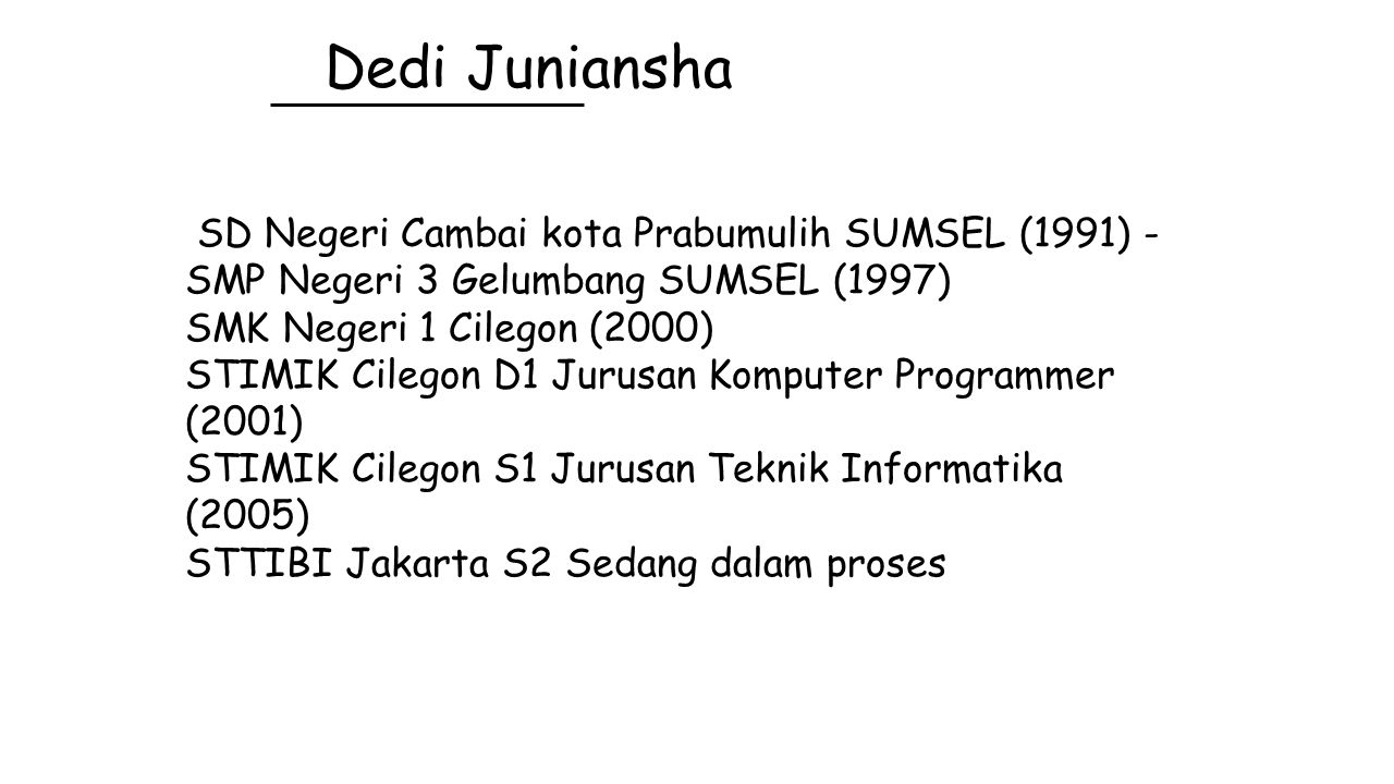 Dedi Juniansha SD Negeri Cambai kota Prabumulih SUMSEL (1991) - SMP Negeri 3 Gelumbang SUMSEL (1997) SMK Negeri 1 Cilegon (2000) STIMIK Cilegon D1 Jur