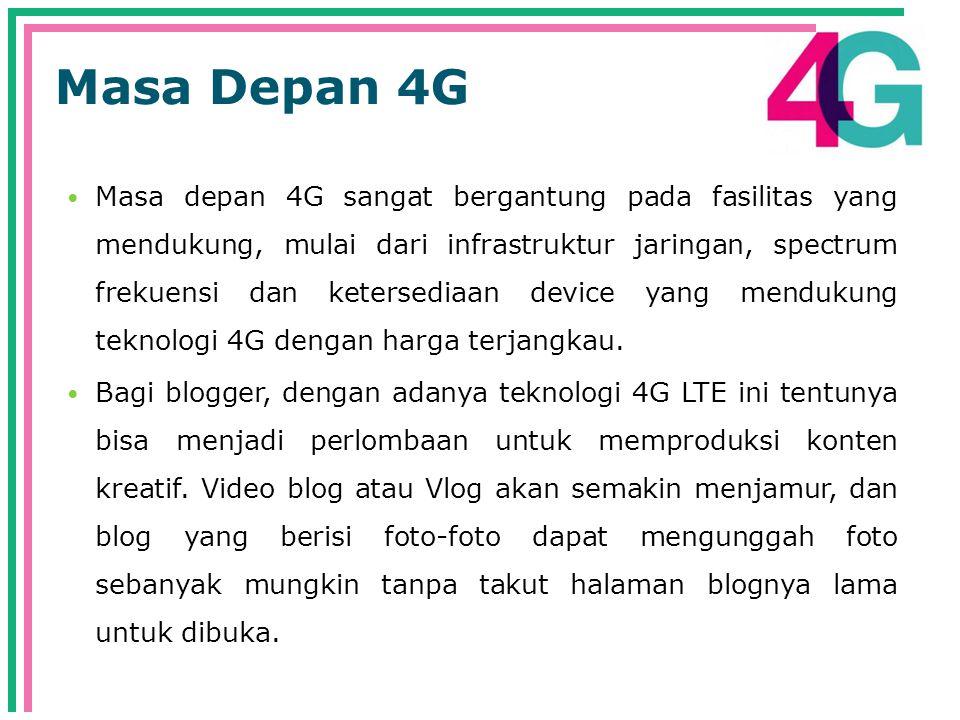 Masa Depan 4G  Masa depan 4G sangat bergantung pada fasilitas yang mendukung, mulai dari infrastruktur jaringan, spectrum frekuensi dan ketersediaan device yang mendukung teknologi 4G dengan harga terjangkau.