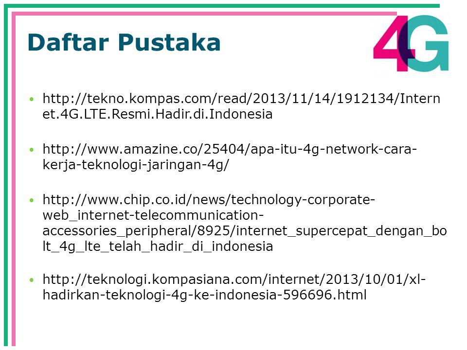 Daftar Pustaka  http://tekno.kompas.com/read/2013/11/14/1912134/Intern et.4G.LTE.Resmi.Hadir.di.Indonesia  http://www.amazine.co/25404/apa-itu-4g-network-cara- kerja-teknologi-jaringan-4g/  http://www.chip.co.id/news/technology-corporate- web_internet-telecommunication- accessories_peripheral/8925/internet_supercepat_dengan_bo lt_4g_lte_telah_hadir_di_indonesia  http://teknologi.kompasiana.com/internet/2013/10/01/xl- hadirkan-teknologi-4g-ke-indonesia-596696.html