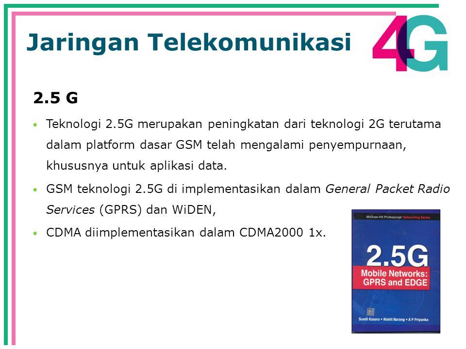 Jaringan Telekomunikasi 2.5 G  Teknologi 2.5G merupakan peningkatan dari teknologi 2G terutama dalam platform dasar GSM telah mengalami penyempurnaan, khususnya untuk aplikasi data.